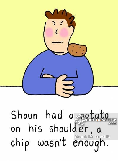 Shaun had a potato on his shoulder, a chip wasn't enough.
